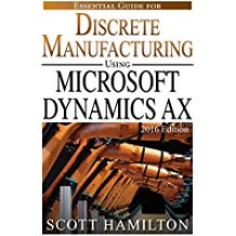 Essential Guide for Discrete Manufacturing using Microsoft Dynamics AX: 2016 Edition (Essential Guides for Microsoft Dynamics AX Book 2) (English Edition)
