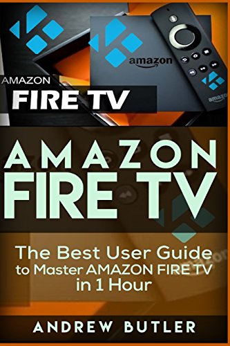 Amazon Fire TV: The Best User Guide to Master Amazon Fire TV in 1 Hour: Volume 1 (user guides, internet)