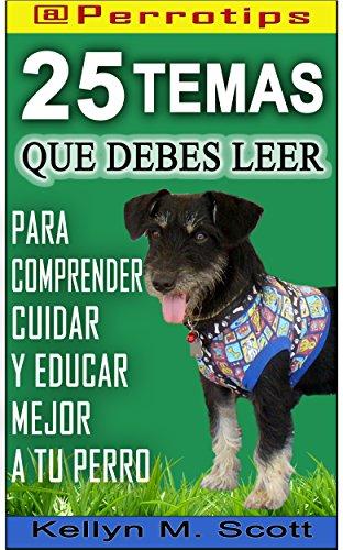 @Perrotips: 25 temas que debes leer: Para comprender, cuidar y educar mejor a tu perro por Kellyn M. Scott
