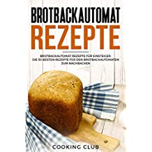 Brotbackautomat Rezepte: Brotbackautomat Rezepte für Einsteiger. Die 50 besten Rezepte für den Brotbackautomaten zum Nachbacken.