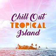 Chill Out Tropical Island – Peaceful Sounds, Exotic Chill Out Beats, Relaxing Journey, Stress Relief