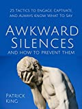 Awkward Silences and How to Prevent Them: 25 Tactics to Engage, Captivate, and Always Know What To Say