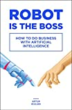 Robot is the Boss: How to do Business with Artificial Intelligence