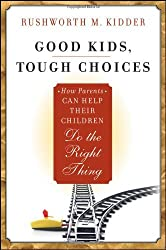 Good Kids, Tough Choices: How Parents Can Help Their Children Do the Right Thing by Rushworth M. Kidder (2010-10-15)
