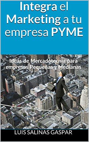 Integra el Marketing a tu empresa PYME: Ideas de Mercadotecnia para empresas Pequeñas y Medianas por Luis salinas gaspar
