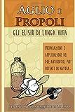 Aglio e Propoli: gli elisir di lunga vita. Preparazione e applicazione dei due antibiotici più potenti in natura