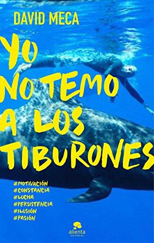 Yo no temo a los tiburones: Una historia de lucha, entrega, superación y éxito por David Meca Medina