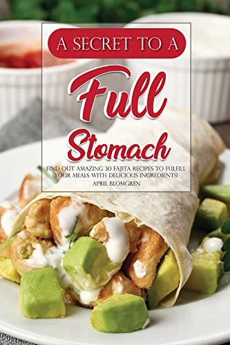 A Secret to A Full Stomach: Find Out Amazing 30 Fajita Recipes to Fulfill Your Meals with Delicious Ingredients! (English Edition) -