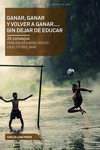 Ganar, ganar y volver a ganar. 25 consejos para equivocarse menos en el fútbol base. (Cortita y al Pie) por Sr Carlos Lago Peñas