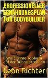 Professioneller Ernährungsplan für Bodybuilder: Wie Sie ihre Topform auf der Bühne erreichen