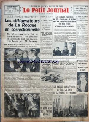 PETIT JOURNAL (LE) [No 27347] du 30/11/1937 - LES FONDS SECRETS - LES DIFFAMATEURS DE LA ROCQUE EN CORRECTIONNELLE - M. ARTHUR SCHOTT COMPLETEMENT HORS DE CAUSE EST RETROUVE A STRASBOURG - LE PRINCE BERNHARD DES PAYS-BAS EST VICTIME D'UN ACCIDENT D'AUTOMOBILE - LE GRAND DEBAT SUR LA POLITIQUE GENERALE - LES CONFIANTS ENTRETIENS DE MM. CHAUTEMPS ET DELBOS AVEC MM. CHAMBERLAIN ET EDEN ONT DEJA DONNE D'IMPORTANTS RESULTATS - POUR LES CORPO ! PAR MAURICE CORTEM - LES ANCIENS COMBATTANTS DE TOUS LES