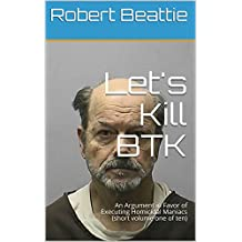 Let's Kill BTK : An Argument in Favor of Executing Homicidal Maniacs (short volume one of ten) (English Edition)