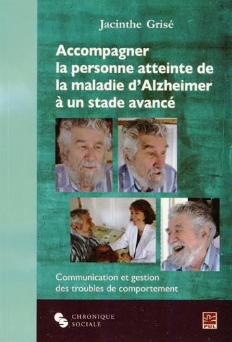 Accompagner la personne atteinte de la maladie d'Alzheimer à un stade avancé : Communication et gestion des troubles de comportement par Jacinthe Grisé