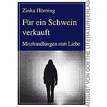 Für ein Schwein verkauft: Misshandlungen statt Liebe (August von Goethe Literaturverlag)