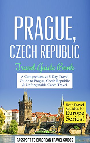 Prague Travel Guide: Prague, Czech Republic: Travel Guide Book—A Comprehensive 5-Day Travel Guide to Prague, Czech Republic & Unforgettable Czech Travel (Best Travel Guides to Europe Series Book 7) book cover