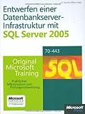 Entwerfen einer Datenbankserver-Infrastruktur mit Microsoft SQL Server 2005 - Original Microsoft Training für Examen 70-443: Praktisches Selbststudium und Prüfungsvorbereitung