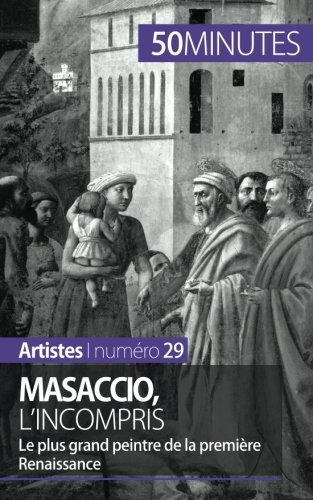 Masaccio, l'incompris: Le plus grand peintre de la premire Renaissance