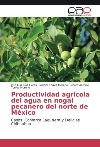 Productividad agrícola del agua en nogal pecanero del norte de México: Casos: Comarca Lagunera y Delicias Chihuahua por José Luis Ríos Flores