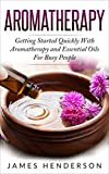 Aromatherapy: Getting Started Quickly With Aromatherapy and Essential Oils for Busy People (Aromatherapy, Essential Oils, Holistic, Home, Healing, Remedies, Health)