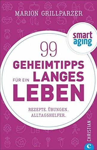 Smart Aging: 99 Geheimtipps für ein langes Leben. Rezepte, Übungen und Achtsamkeitstipps. Anti-Aging-Tipps von Clean Eating über Atemübungen bis zu Fitnesstipps. Gesünder leben, älter werden.