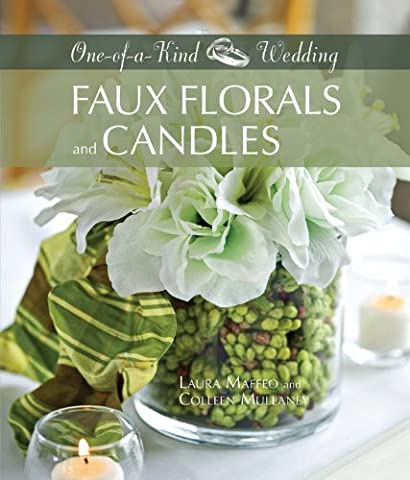 Faux Florals and Candles: 34 Unique Floral Designs Using Clear Vases and Other Glassware (One-of-a-Kind Weddings) by Laura Maffeo, Colleen Mullaney (2009) Hardcover