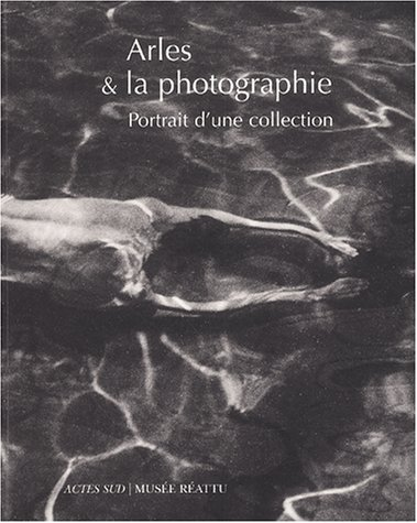 Arles & la photographie. Portrit de la collection du musée Réattu par Collectif