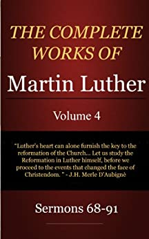 The Complete Works of Martin Luther: Volume 4, Sermons 68-91 by [Luther, Martin]