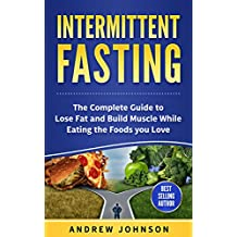 Intermittent Fasting: The Complete Guide to Lose and Build Muscle While Eating the Foods you Love (English Edition)