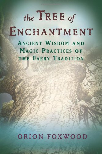 The Tree of Enchantment: Ancient Wisdom and Magical Practices of the Faery Tradition: Ancient Wisdom of Magical Practices of the Faery Tradition