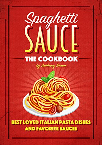 Spaghetti Sauce: The Cookbook - Best Loved Italian Pasta Dishes and Favorite Sauces (English Edition)