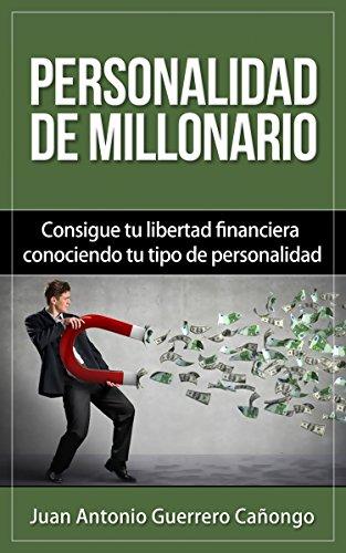Personalidad de millonario: Consigue tu libertad financiera conociendo tu tipo de personalidad por Juan Antonio Guerrero Cañongo