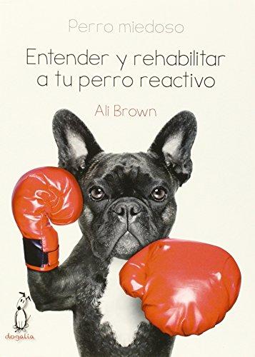 Perro Miedoso - Entender Y Rehabilitar A Tu Perro Reactivo por Ali Brown