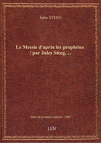 Le Messie d'aprs les prophtes / par Jules Steeg,...