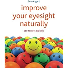 Improve Your Eyesight Naturally: See Results Quickly by Leo Angart (2012-05-30)