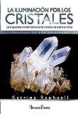La Iluminación por los Cristales. Las propiedades transformadoras de los cristales y las piedras curativas