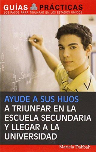 Ayude a Sus Hijos a Triunfar En La Escuela Secundaria y Llegar a la Universidad: Guia Para Padres Latinos (Guias Practicas) por Mariela Dabbah
