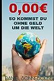 So kommst Du ohne Geld um die Welt: Der Einzige Reiseführer, den Du brauchst!