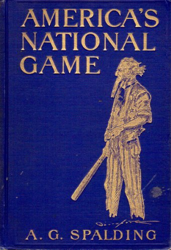 America's National Game. Historic facts concerning the beginning, evolution, development and popularity of Base Ball, with personal reminiscences of its vicissitudes, its victories and its votaries...