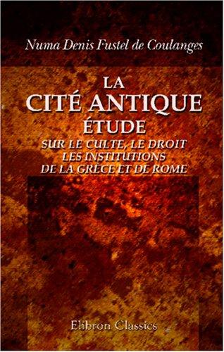 La cité antique: Étude sur le culte, le droit, les institutions de la Grèce et de Rome