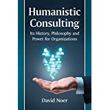 Humanistic Consulting: Its History, Philosophy and Power for Organizations