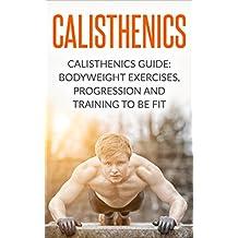 Calisthenics: Calisthenics Guide: BodyWeight Exercises, Workout Progression and Training to Be Fit (Calisthenics, Calisthenics Bodyweight Workout, Calisthenics ... Exercises Book 1) (English Edition)