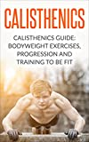 Calisthenics: Calisthenics Guide: BodyWeight Exercises, Workout Progression and Training to Be Fit (Calisthenics, Calisthenics Bodyweight Workout, Calisthenics ... Workout, Bodyweight Exercises Book 1)