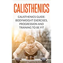 Calisthenics: Calisthenics Guide: BodyWeight Exercises, Workout Progression and Training to Be Fit (Calisthenics, Calisthenics Bodyweight Workout, Calisthenics ... Exercises Book 1) (English Edition)