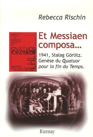 Et Messiaen composa. : 1941, Stalag Görlitz. Genèse du Quatuor pour la fin du Temps par Rebecca Rischin