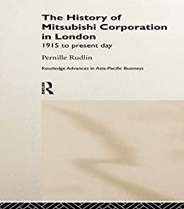 The History of Mitsubishi Corporation in London: 1915 to Present Day (Routledge Advances in Asia-Pacific Business) by [Rudlin, Pernille]