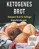Ketogenes Brot: Ketogenes Brot für Anfänger - Ketogenes Brot selber machen - Ketogene und Low Carb Brot Rezepte Inkl. Ketogene Aufstriche