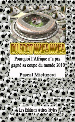 Du Foot Waka Waka, Pourquoi l'Afrique n'a pas gagné sa coupe du monde 2010 par Pascal Mieluzeyi Kinshalu