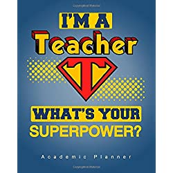 I'm A Teacher, What's Your Superpower? Academic Planner: An 8x10 Inch Organizer with Inspirational Quotes and Tips for Positive Thinking (2017-2018 Weekly/Monthly Planners and Organizers for Teachers)