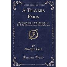 A Travers Paris: Ouvrage Orne de 148 Illustrations Et de 16 Plans Anciens Et Modernes (Classic Reprint)