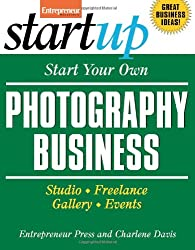 Start Your Own Photography Business: Studio, Freelance, Gallery, Events (Start Your Own Photography Business: Studio, Freelance, Events)